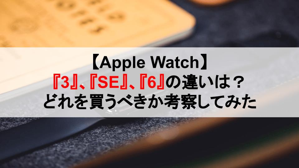 【Apple Watch】『3』、『SE』、『6』の違いは?どれを買うべきか考察してみた